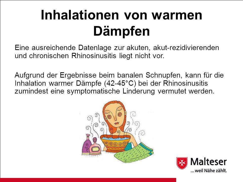 Inhalationen von warmen Dämpfen Eine ausreichende Datenlage zur akuten, akut-rezidivierenden und chronischen Rhinosinusitis liegt nicht vor. Aufgrund