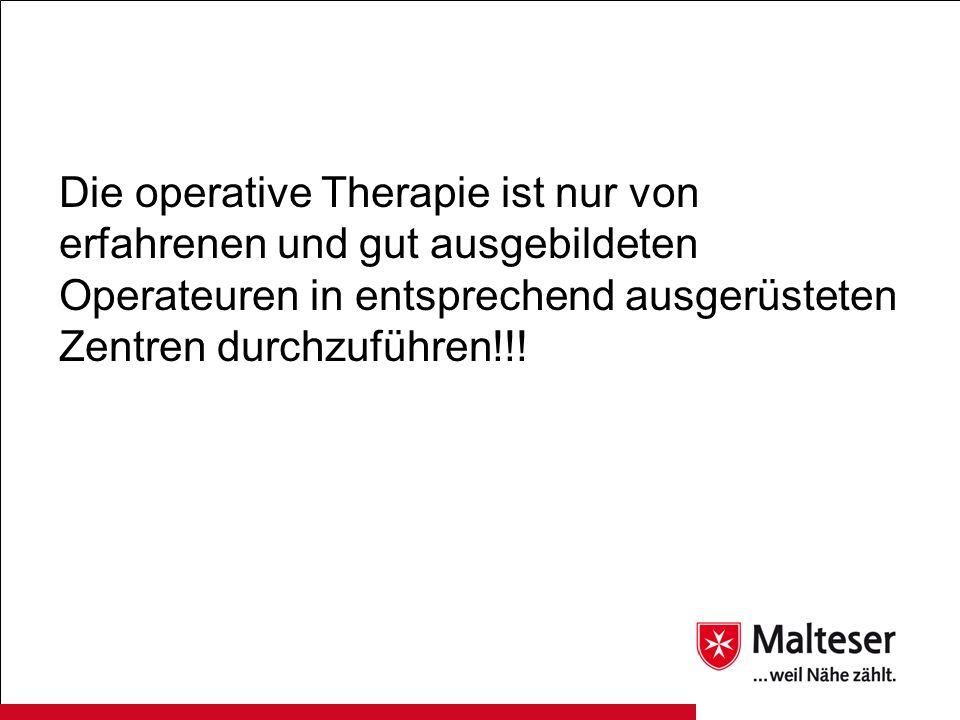 Die operative Therapie ist nur von erfahrenen und gut ausgebildeten Operateuren in entsprechend ausgerüsteten Zentren durchzuführen!!!