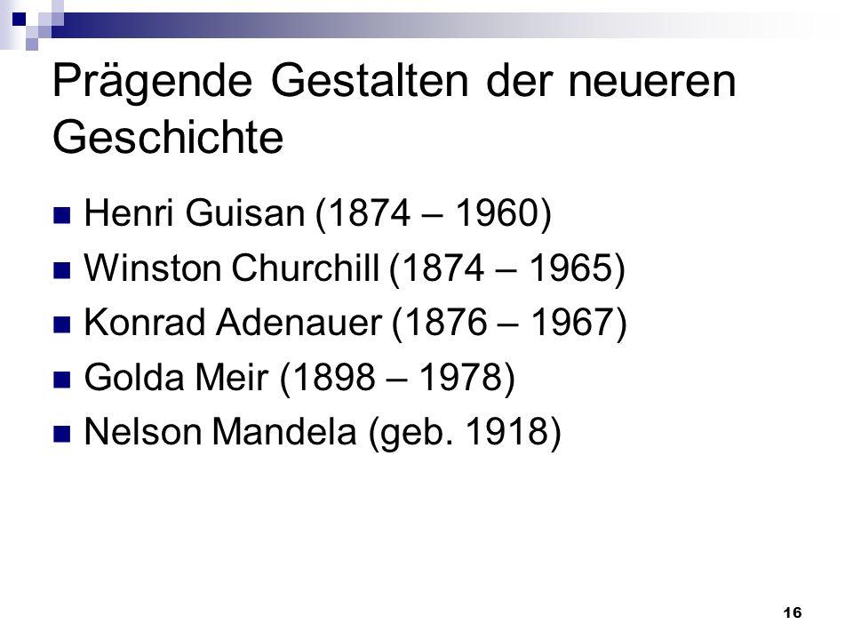 16 Prägende Gestalten der neueren Geschichte Henri Guisan (1874 – 1960) Winston Churchill (1874 – 1965) Konrad Adenauer (1876 – 1967) Golda Meir (1898