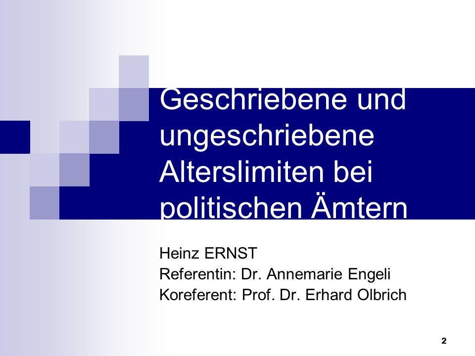 2 Geschriebene und ungeschriebene Alterslimiten bei politischen Ämtern Heinz ERNST Referentin: Dr. Annemarie Engeli Koreferent: Prof. Dr. Erhard Olbri