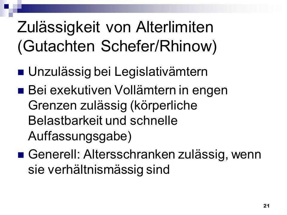 21 Zulässigkeit von Alterlimiten (Gutachten Schefer/Rhinow) Unzulässig bei Legislativämtern Bei exekutiven Vollämtern in engen Grenzen zulässig (körpe