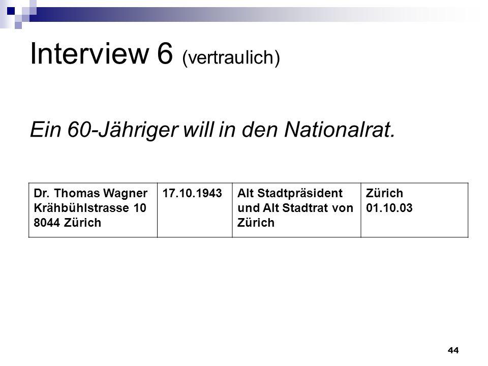 44 Interview 6 (vertraulich) Ein 60-Jähriger will in den Nationalrat. Dr. Thomas Wagner Krähbühlstrasse 10 8044 Zürich 17.10.1943Alt Stadtpräsident un