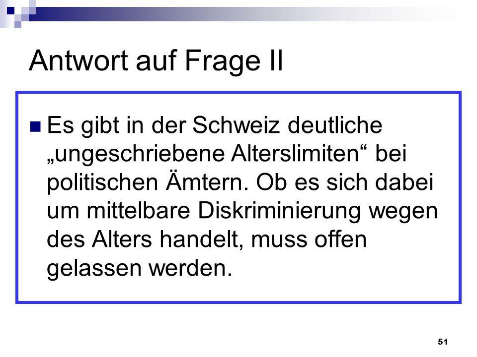 51 Antwort auf Frage II Es gibt in der Schweiz deutliche ungeschriebene Alterslimiten bei politischen Ämtern. Ob es sich dabei um mittelbare Diskrimin