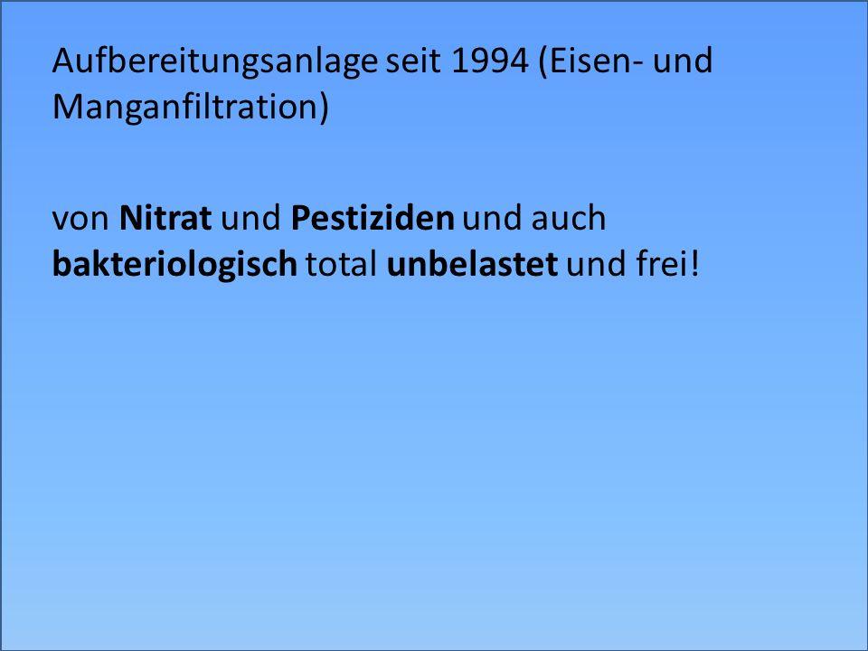 Aufbereitungsanlage seit 1994 (Eisen- und Manganfiltration) von Nitrat und Pestiziden und auch bakteriologisch total unbelastet und frei!