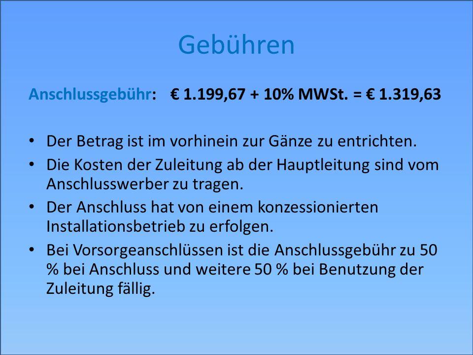 Gebühren Anschlussgebühr: 1.199,67 + 10% MWSt. = 1.319,63 Der Betrag ist im vorhinein zur Gänze zu entrichten. Die Kosten der Zuleitung ab der Hauptle