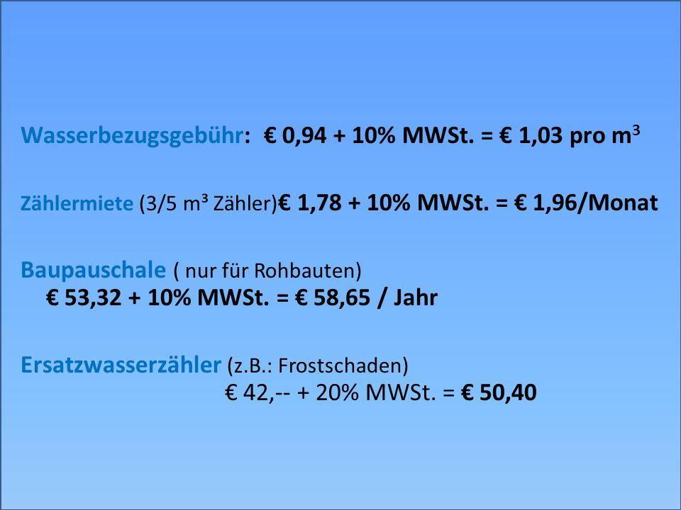 Wasserbezugsgebühr: 0,94 + 10% MWSt. = 1,03 pro m 3 Zählermiete (3/5 m³ Zähler) 1,78 + 10% MWSt. = 1,96/Monat Baupauschale ( nur für Rohbauten) 53,32