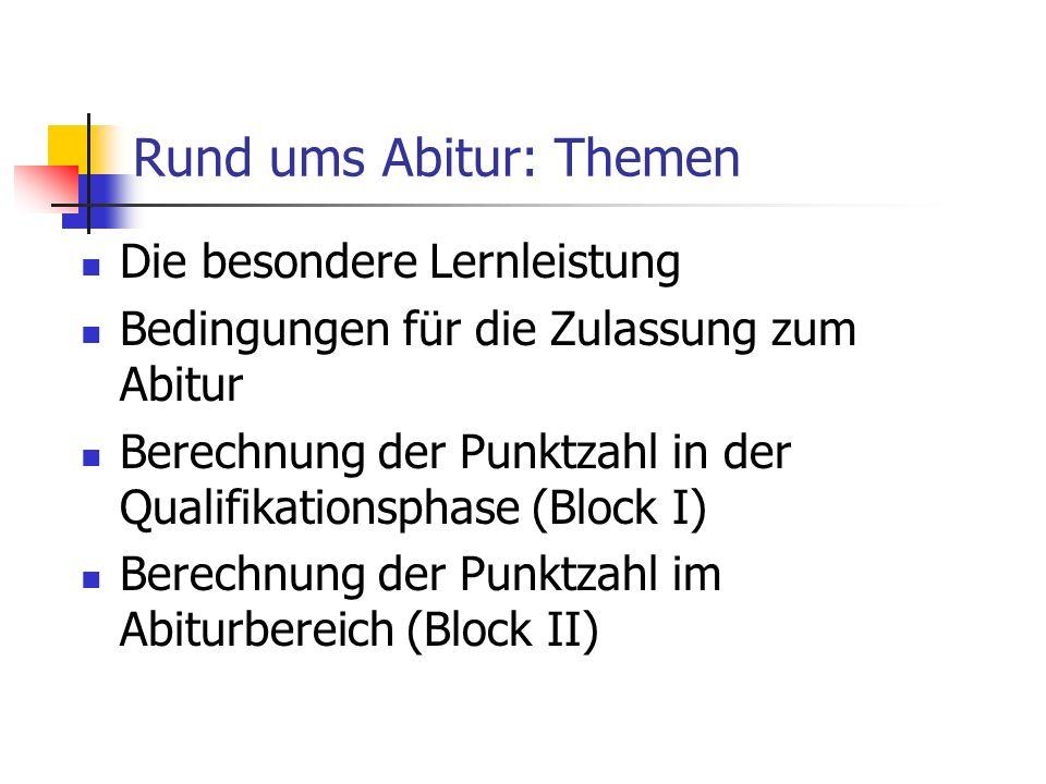Rund ums Abitur: Themen Die besondere Lernleistung Bedingungen für die Zulassung zum Abitur Berechnung der Punktzahl in der Qualifikationsphase (Block