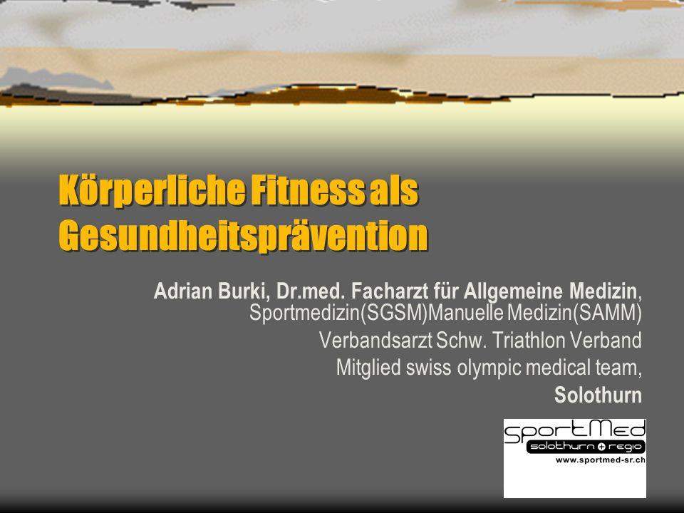 Körperliche Fitness als Gesundheitsprävention Adrian Burki, Dr.med. Facharzt für Allgemeine Medizin, Sportmedizin(SGSM)Manuelle Medizin(SAMM) Verbands