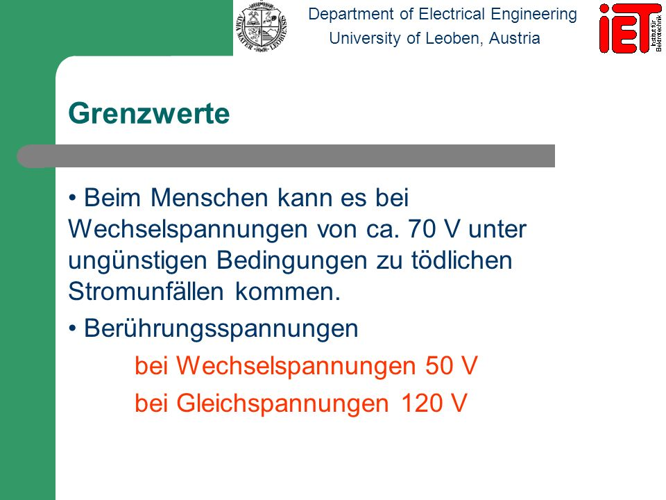 Department of Electrical Engineering University of Leoben, Austria Grenzwerte Beim Menschen kann es bei Wechselspannungen von ca. 70 V unter ungünstig