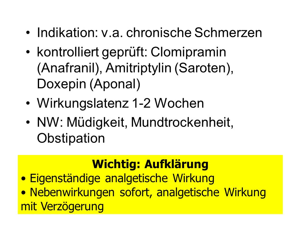 Antidepressiva Indikation: v.a. chronische Schmerzen kontrolliert geprüft: Clomipramin (Anafranil), Amitriptylin (Saroten), Doxepin (Aponal) Wirkungsl