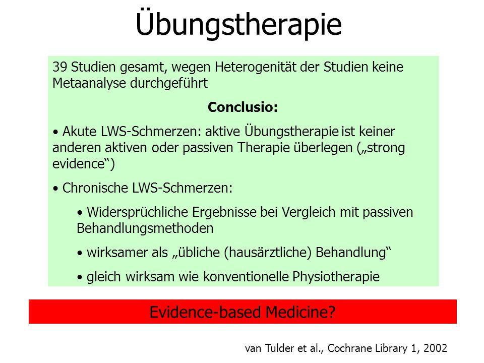 Evidence-based Medicine? Übungstherapie 39 Studien gesamt, wegen Heterogenität der Studien keine Metaanalyse durchgeführt Conclusio: Akute LWS-Schmerz