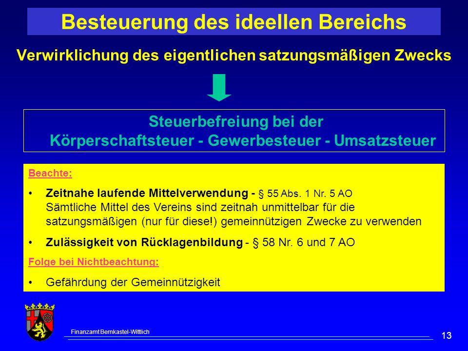 Finanzamt Bernkastel-Wittlich 13 Besteuerung des ideellen Bereichs Verwirklichung des eigentlichen satzungsmäßigen Zwecks Beachte: Zeitnahe laufende Mittelverwendung - § 55 Abs.