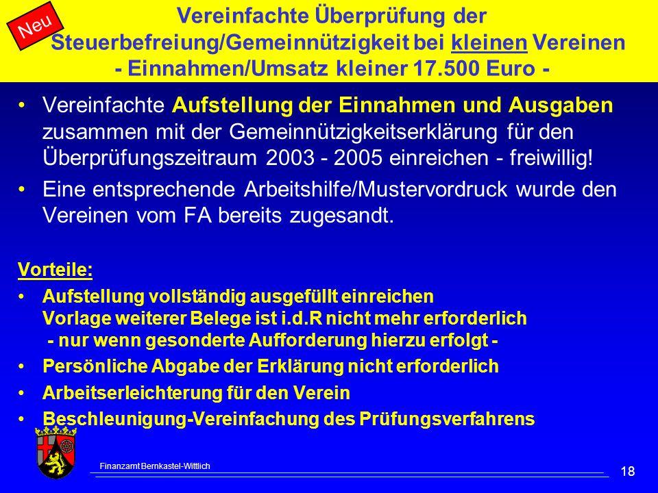 Finanzamt Bernkastel-Wittlich 18 Vereinfachte Überprüfung der Steuerbefreiung/Gemeinnützigkeit bei kleinen Vereinen - Einnahmen/Umsatz kleiner 17.500 Euro - Vereinfachte Aufstellung der Einnahmen und Ausgaben zusammen mit der Gemeinnützigkeitserklärung für den Überprüfungszeitraum 2003 - 2005 einreichen - freiwillig.