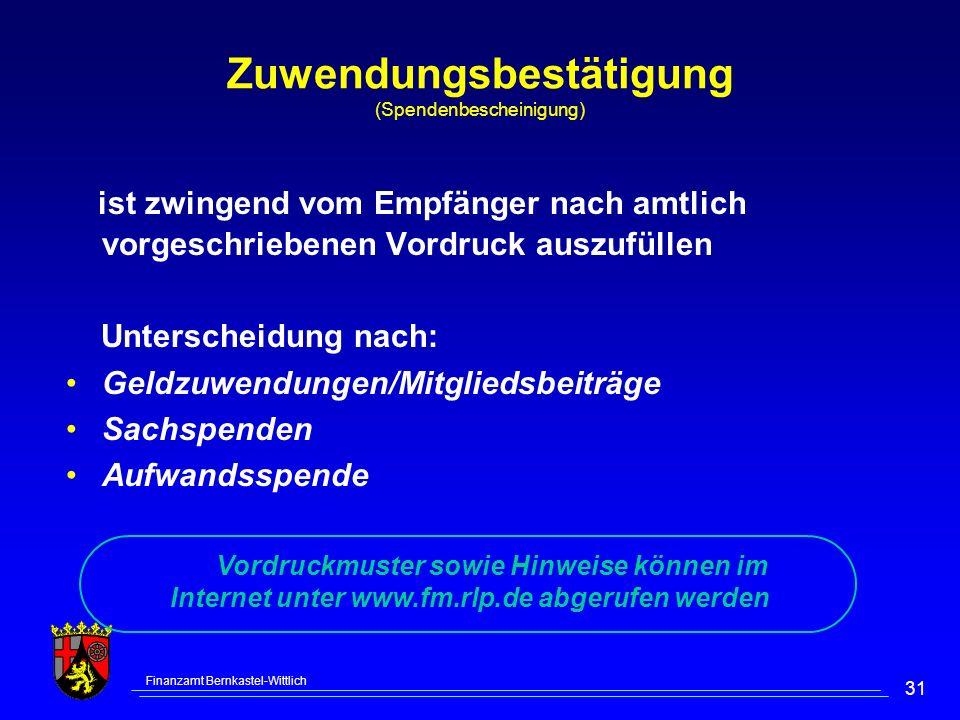 Finanzamt Bernkastel-Wittlich 31 Zuwendungsbestätigung (Spendenbescheinigung) ist zwingend vom Empfänger nach amtlich vorgeschriebenen Vordruck auszufüllen Unterscheidung nach: Geldzuwendungen/Mitgliedsbeiträge Sachspenden Aufwandsspende Vordruckmuster sowie Hinweise können im Internet unter www.fm.rlp.de abgerufen werden
