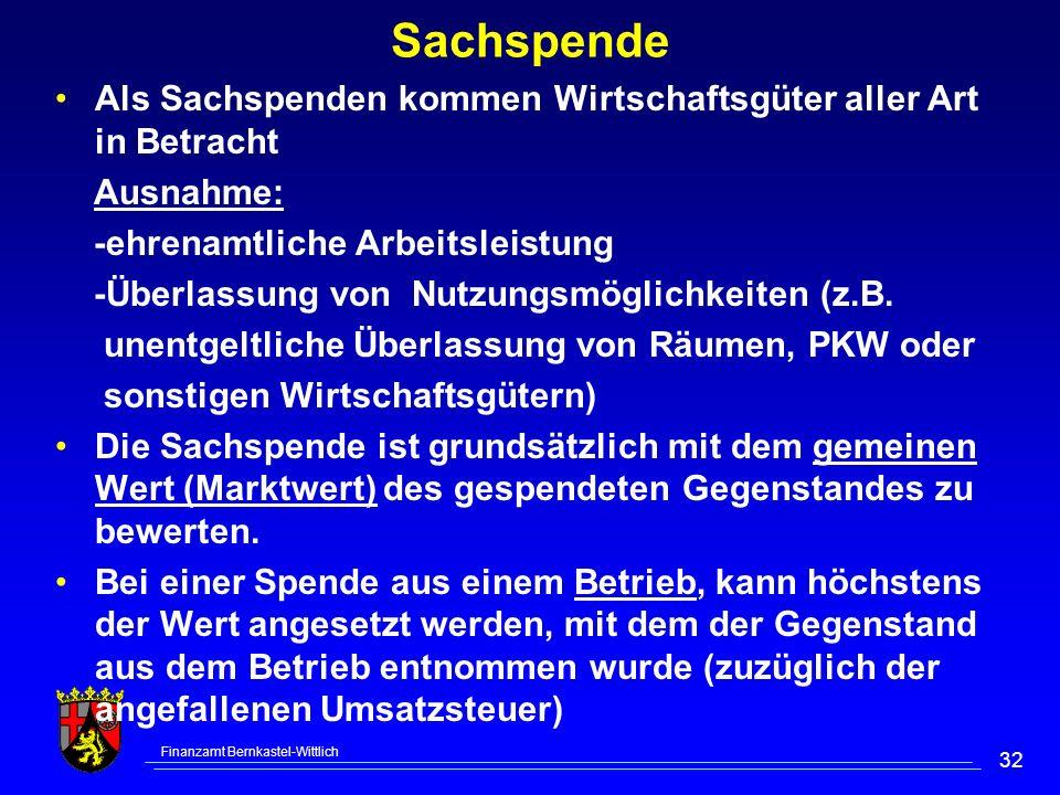 Finanzamt Bernkastel-Wittlich 32 Sachspende Als Sachspenden kommen Wirtschaftsgüter aller Art in Betracht Ausnahme: -ehrenamtliche Arbeitsleistung -Überlassung von Nutzungsmöglichkeiten (z.B.