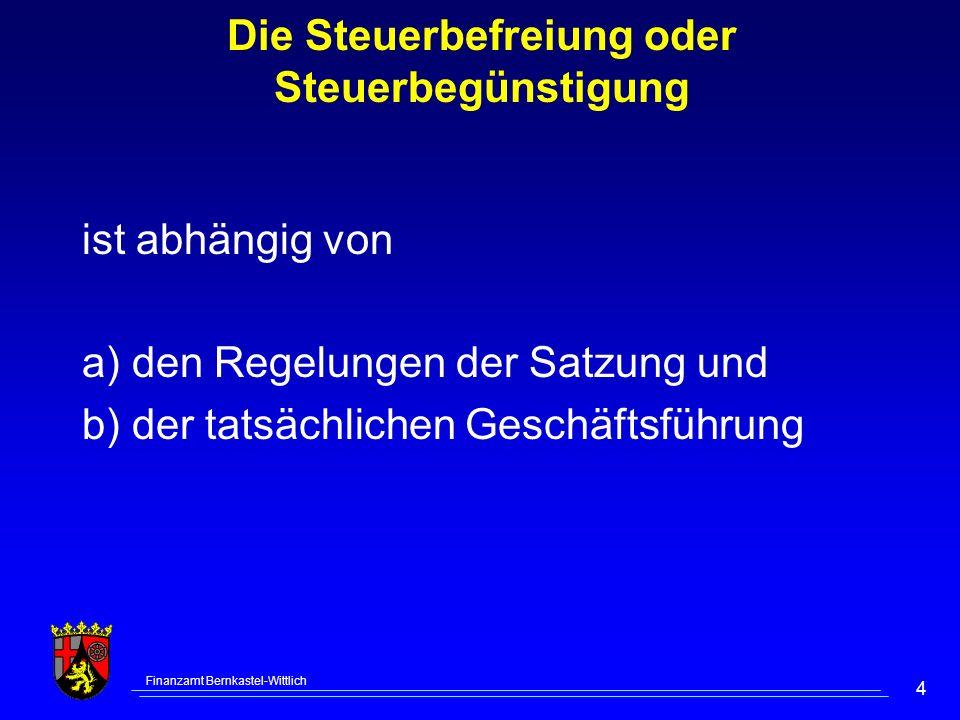 Finanzamt Bernkastel-Wittlich 4 Die Steuerbefreiung oder Steuerbegünstigung ist abhängig von a) den Regelungen der Satzung und b) der tatsächlichen Geschäftsführung