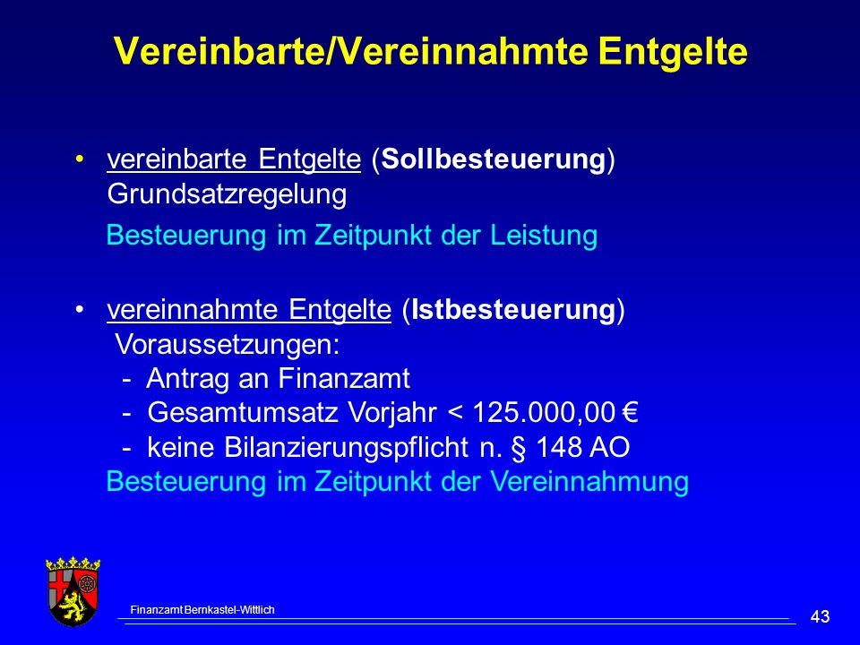 Finanzamt Bernkastel-Wittlich 43 Vereinbarte/Vereinnahmte Entgelte vereinbarte Entgelte (Sollbesteuerung) Grundsatzregelung Besteuerung im Zeitpunkt der Leistung vereinnahmte Entgelte (Istbesteuerung) Voraussetzungen: - Antrag an Finanzamt - Gesamtumsatz Vorjahr < 125.000,00 - keine Bilanzierungspflicht n.