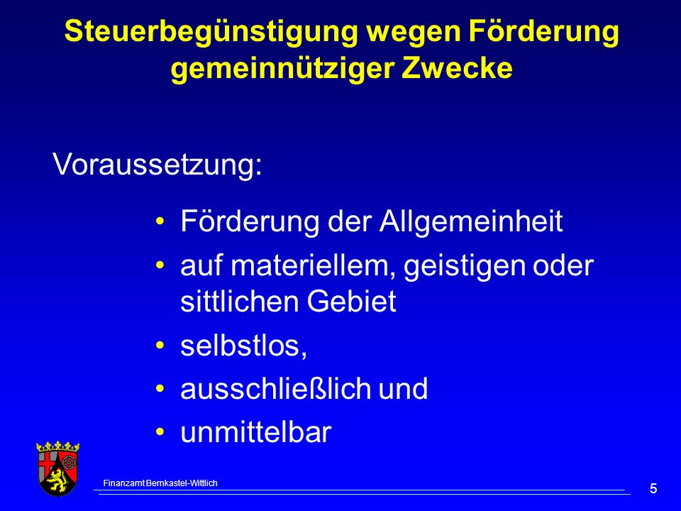 Finanzamt Bernkastel-Wittlich 5 Steuerbegünstigung wegen Förderung gemeinnütziger Zwecke Förderung der Allgemeinheit auf materiellem, geistigen oder sittlichen Gebiet selbstlos, ausschließlich und unmittelbar Voraussetzung: