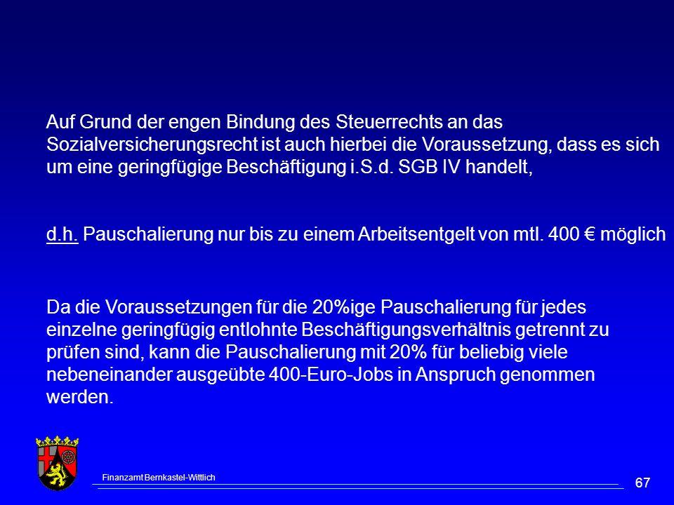 Finanzamt Bernkastel-Wittlich 67 Auf Grund der engen Bindung des Steuerrechts an das Sozialversicherungsrecht ist auch hierbei die Voraussetzung, dass es sich um eine geringfügige Beschäftigung i.S.d.