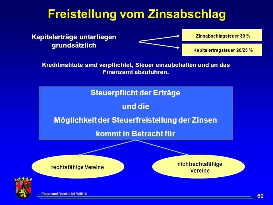 Finanzamt Bernkastel-Wittlich 69 Freistellung vom Zinsabschlag Steuerpflicht der Erträge und die Möglichkeit der Steuerfreistellung der Zinsen kommt in Betracht für rechtsfähige Vereine nichtrechtsfähige Vereine Kreditinstitute sind verpflichtet, Steuer einzubehalten und an das Finanzamt abzuführen.