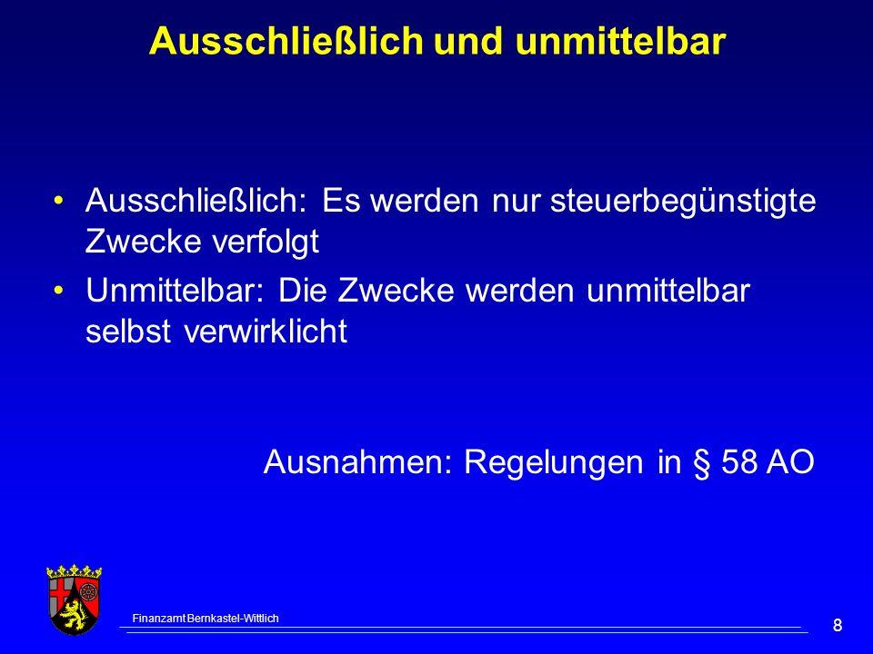 Finanzamt Bernkastel-Wittlich 8 Ausschließlich: Es werden nur steuerbegünstigte Zwecke verfolgt Unmittelbar: Die Zwecke werden unmittelbar selbst verwirklicht Ausnahmen: Regelungen in § 58 AO Ausschließlich und unmittelbar