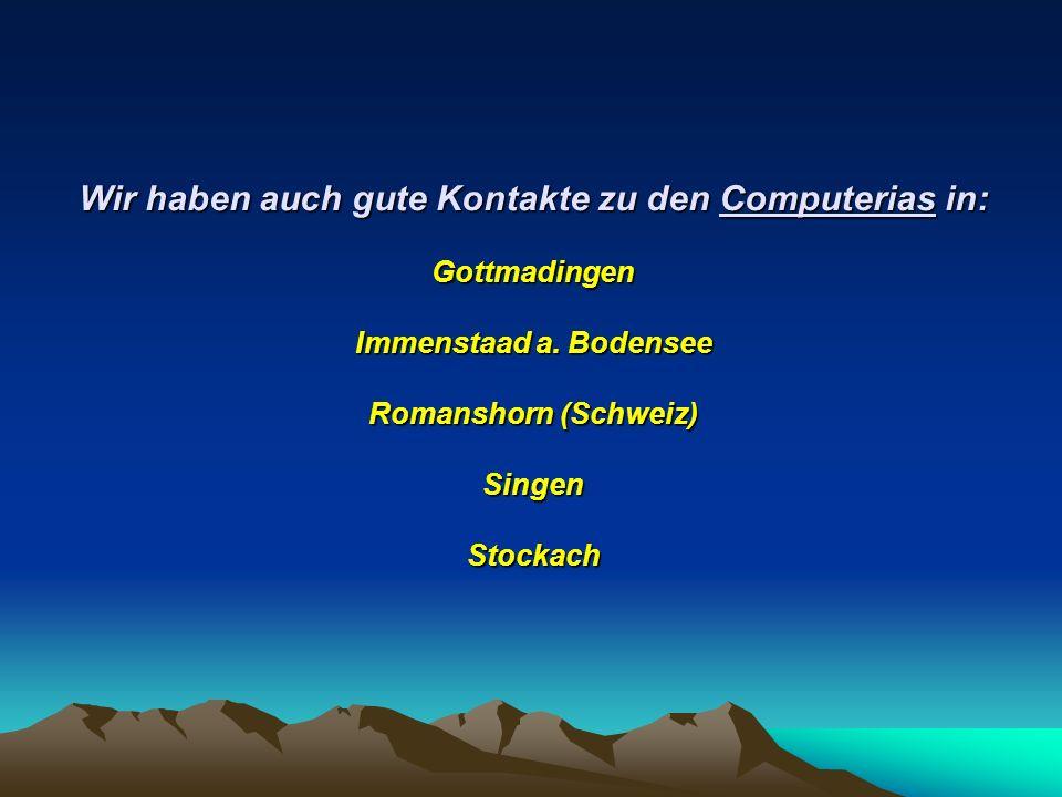 Wir haben auch gute Kontakte zu den Computerias in: Gottmadingen Immenstaad a.