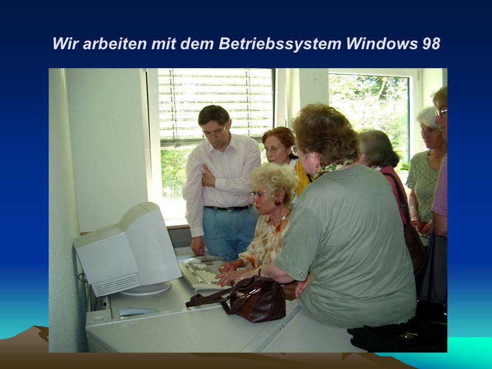 Wir arbeiten mit dem Betriebssystem Windows 98