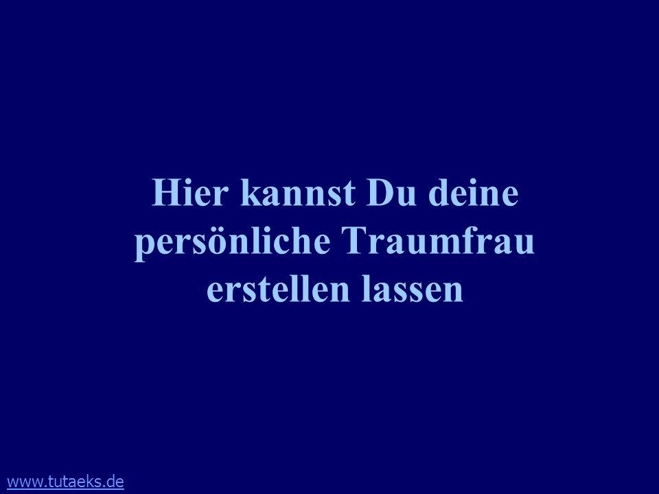 www.tutaeks.de Hier kannst Du deine persönliche Traumfrau erstellen lassen