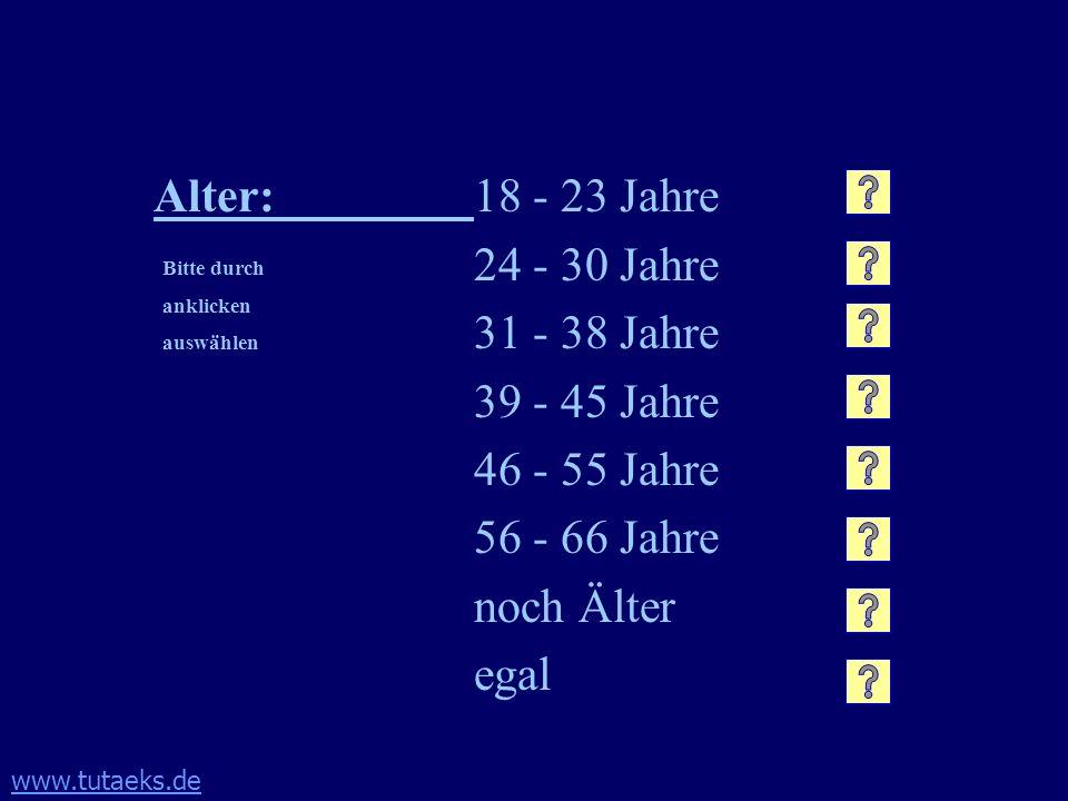 www.tutaeks.de Alter:18 - 23 Jahre 24 - 30 Jahre 31 - 38 Jahre 39 - 45 Jahre 46 - 55 Jahre 56 - 66 Jahre noch Älter egal Bitte durch anklicken auswähl