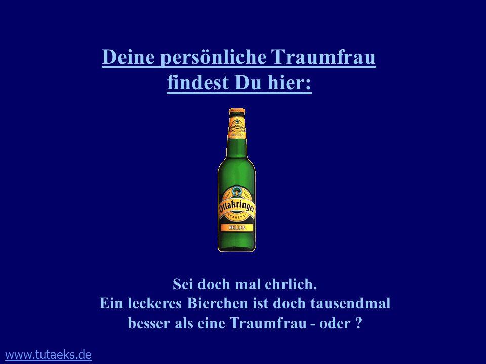www.tutaeks.de Deine persönliche Traumfrau findest Du hier: Sei doch mal ehrlich. Ein leckeres Bierchen ist doch tausendmal besser als eine Traumfrau