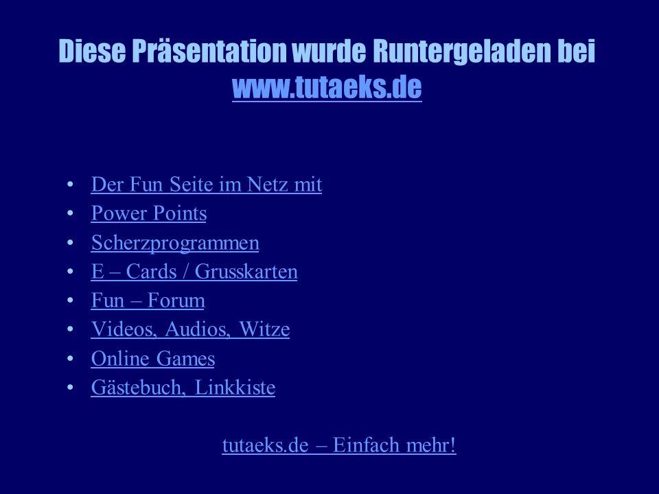 Diese Präsentation wurde Runtergeladen bei www.tutaeks.de www.tutaeks.de Der Fun Seite im Netz mit Power Points Scherzprogrammen E – Cards / Grusskart