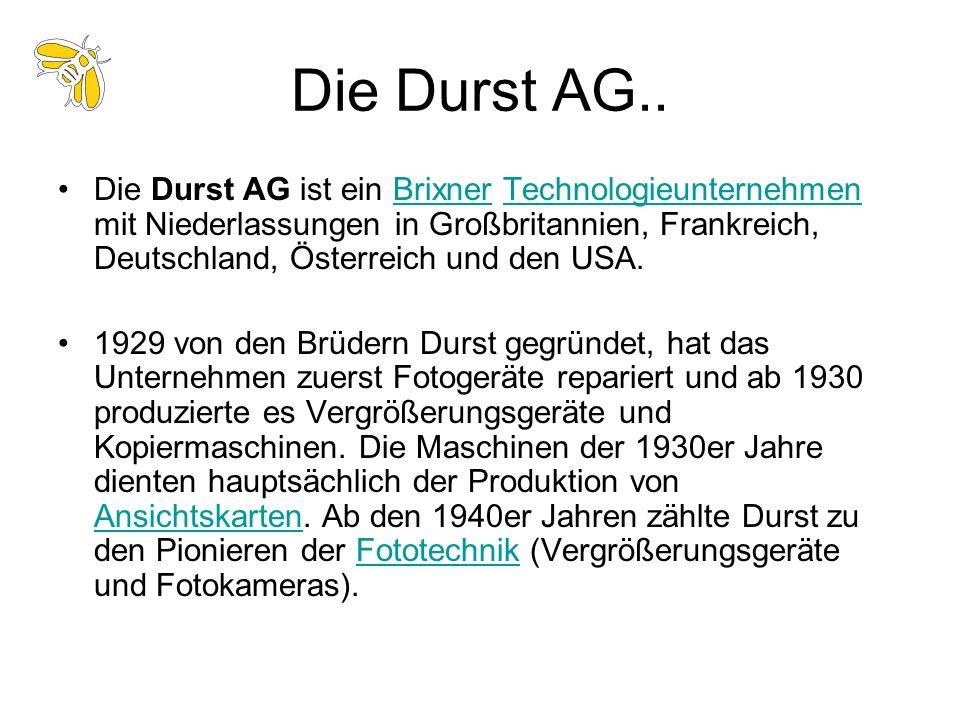 Die Durst AG.. Die Durst AG ist ein Brixner Technologieunternehmen mit Niederlassungen in Großbritannien, Frankreich, Deutschland, Österreich und den