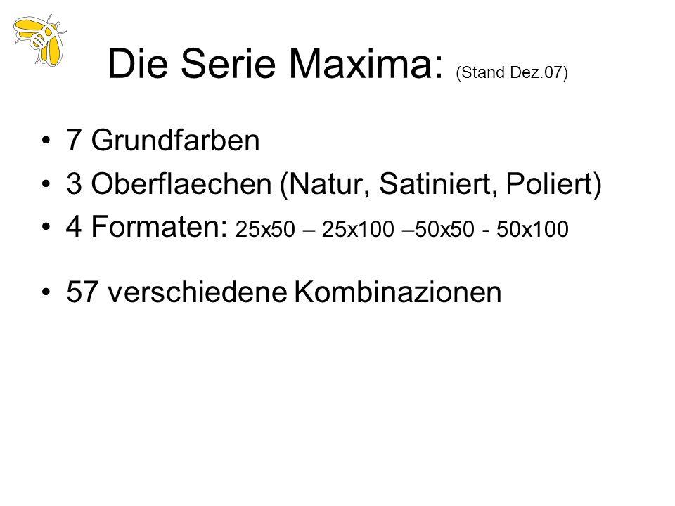 Die Serie Maxima: (Stand Dez.07) 7 Grundfarben 3 Oberflaechen (Natur, Satiniert, Poliert) 4 Formaten: 25x50 – 25x100 –50x50 - 50x100 57 verschiedene K