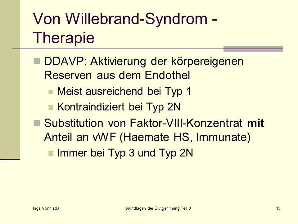 Inge Vonnieda Grundlagen der Blutgerinnung Teil 319 Von Willebrand-Syndrom - Therapie DDAVP: Aktivierung der körpereigenen Reserven aus dem Endothel Meist ausreichend bei Typ 1 Kontraindiziert bei Typ 2N Substitution von Faktor-VIII-Konzentrat mit Anteil an vWF (Haemate HS, Immunate) Immer bei Typ 3 und Typ 2N