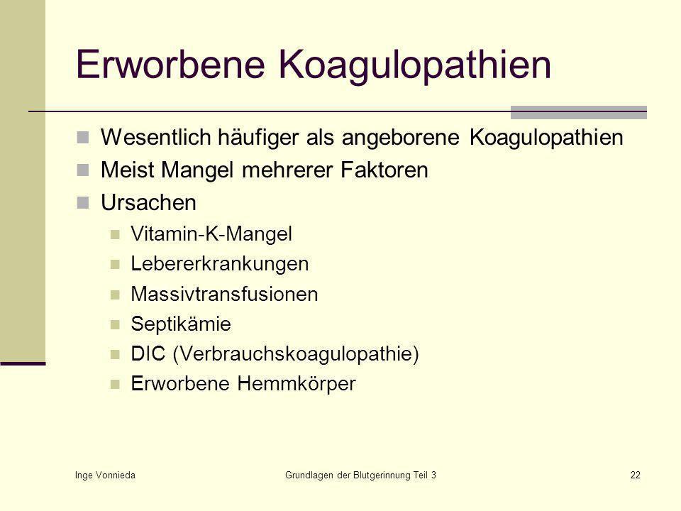 Inge Vonnieda Grundlagen der Blutgerinnung Teil 322 Erworbene Koagulopathien Wesentlich häufiger als angeborene Koagulopathien Meist Mangel mehrerer Faktoren Ursachen Vitamin-K-Mangel Lebererkrankungen Massivtransfusionen Septikämie DIC (Verbrauchskoagulopathie) Erworbene Hemmkörper
