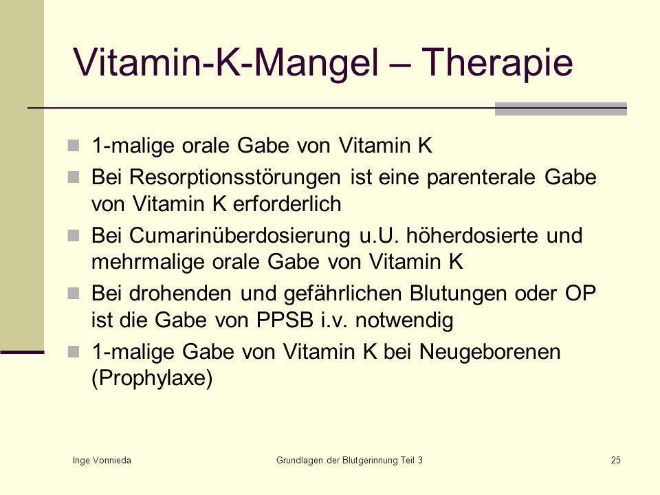 Inge Vonnieda Grundlagen der Blutgerinnung Teil 325 Vitamin-K-Mangel – Therapie 1-malige orale Gabe von Vitamin K Bei Resorptionsstörungen ist eine parenterale Gabe von Vitamin K erforderlich Bei Cumarinüberdosierung u.U.