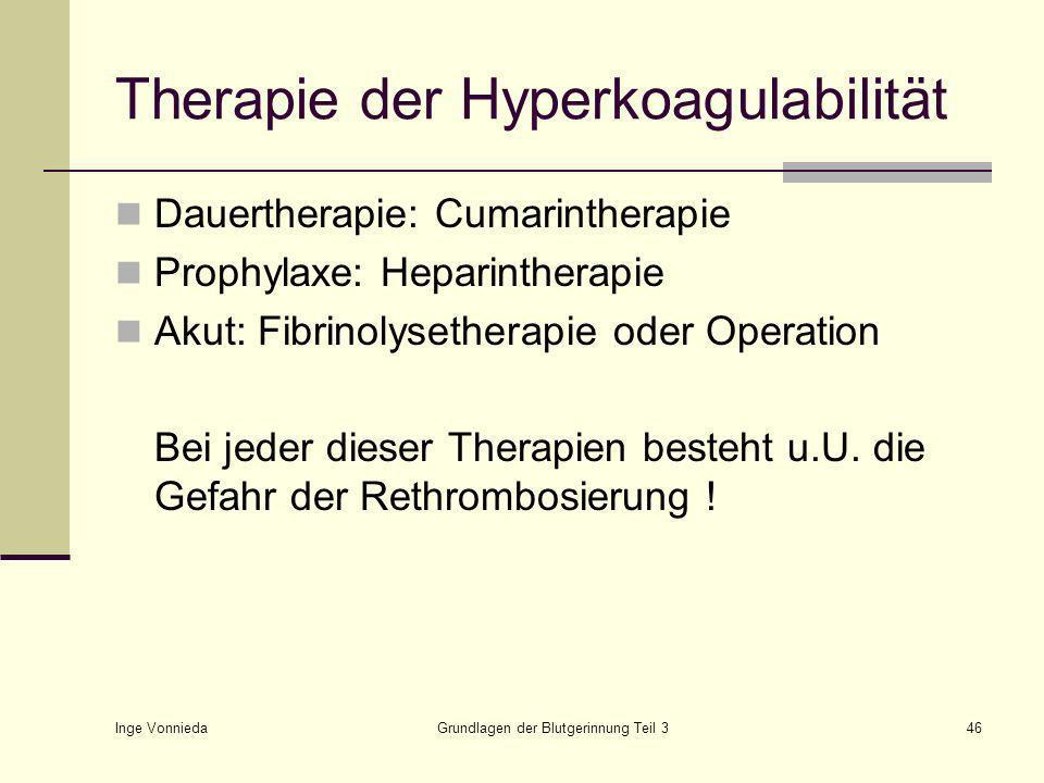 Inge Vonnieda Grundlagen der Blutgerinnung Teil 346 Therapie der Hyperkoagulabilität Dauertherapie: Cumarintherapie Prophylaxe: Heparintherapie Akut: Fibrinolysetherapie oder Operation Bei jeder dieser Therapien besteht u.U.