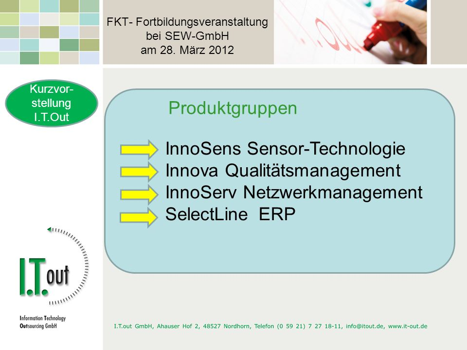 FKT- Fortbildungsveranstaltung bei SEW-GmbH am 28. März 2012 Kurzvor- stellung I.T.Out InnoSens Sensor-Technologie Innova Qualitätsmanagement InnoServ