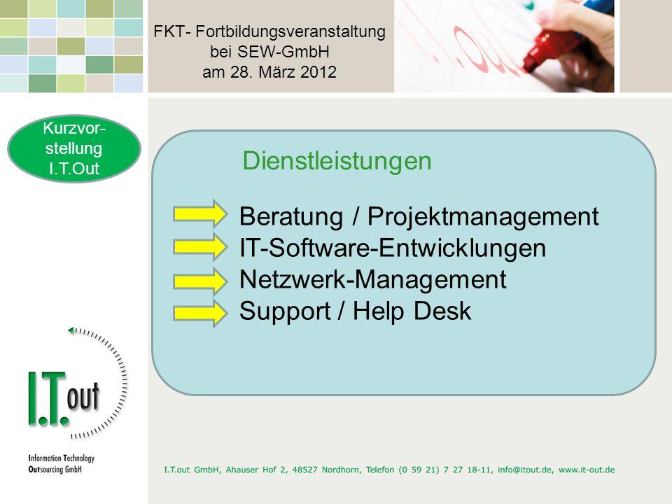 FKT- Fortbildungsveranstaltung bei SEW-GmbH am 28. März 2012 Kurzvor- stellung I.T.Out Beratung / Projektmanagement IT-Software-Entwicklungen Netzwerk