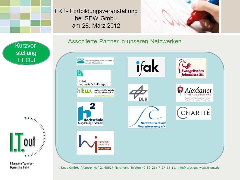 FKT- Fortbildungsveranstaltung bei SEW-GmbH am 28. März 2012 Kurzvor- stellung I.T.Out Assoziierte Partner in unseren Netzwerken