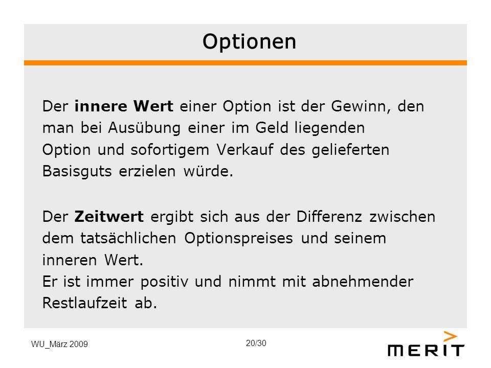 WU_März 2009 Optionen Der innere Wert einer Option ist der Gewinn, den man bei Ausübung einer im Geld liegenden Option und sofortigem Verkauf des geli