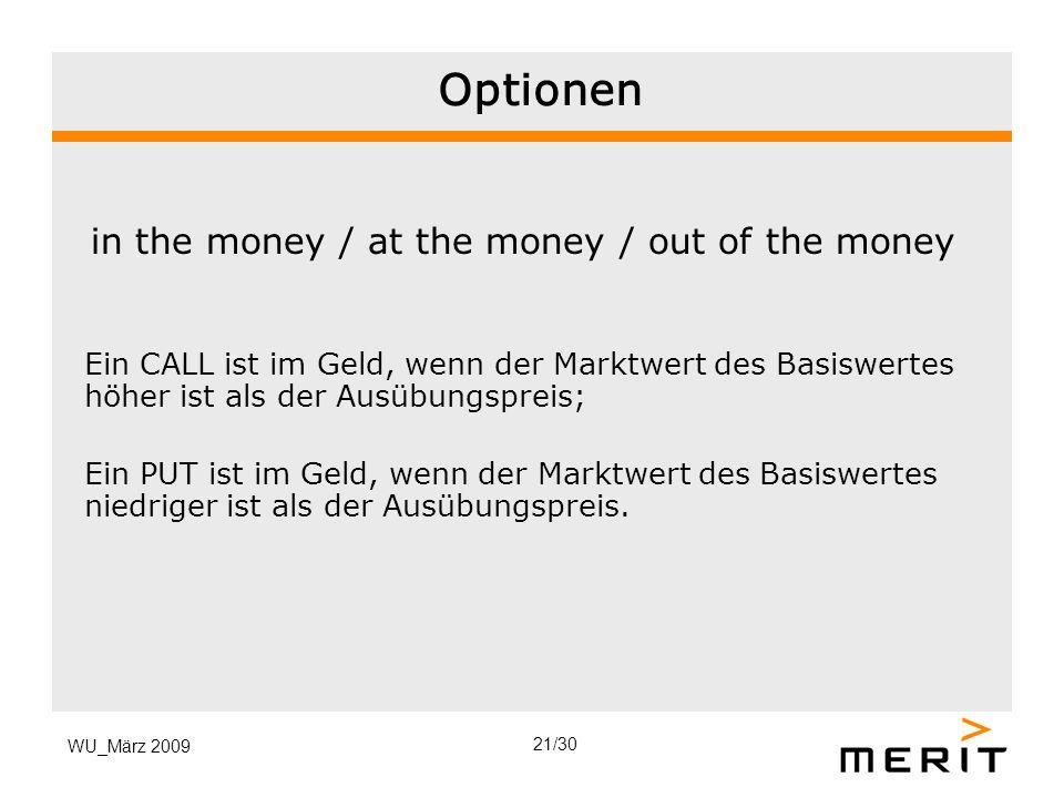 WU_März 2009 Optionen in the money / at the money / out of the money Ein CALL ist im Geld, wenn der Marktwert des Basiswertes höher ist als der Ausübu