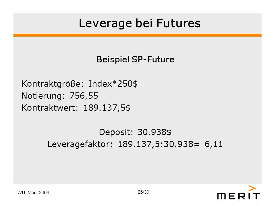 WU_März 2009 Leverage bei Futures Beispiel SP-Future Kontraktgröße: Index*250$ Notierung: 756,55 Kontraktwert: 189.137,5$ Deposit: 30.938$ Leveragefak