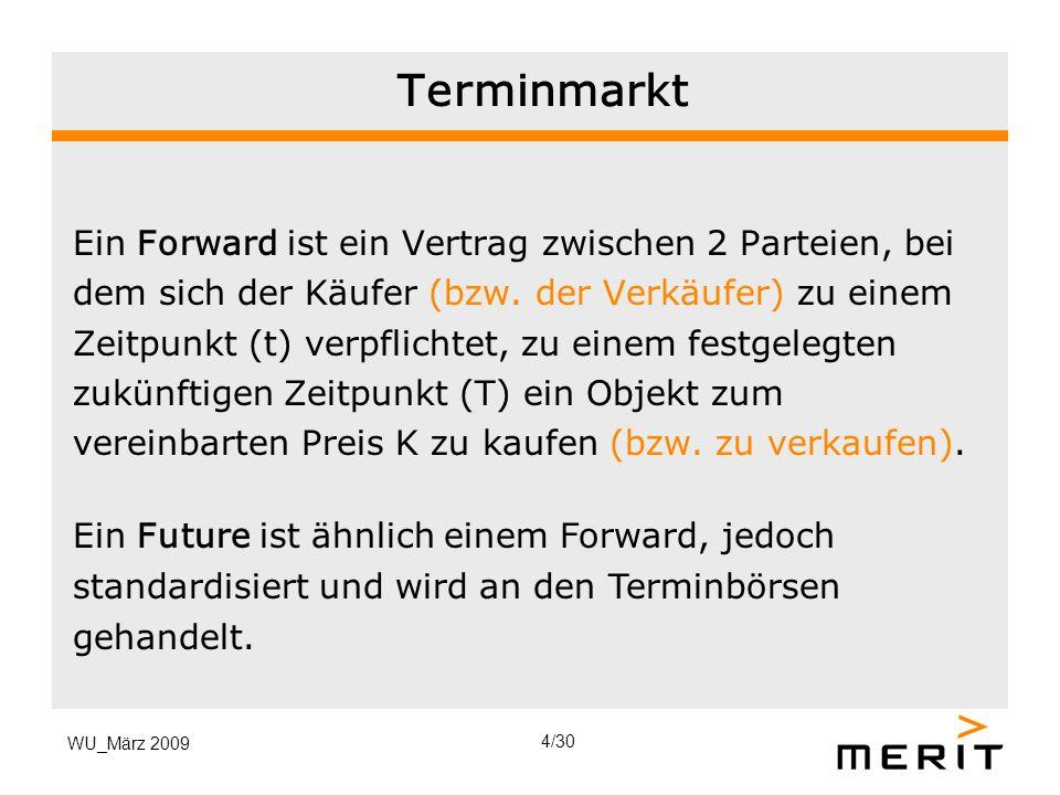 WU_März 2009 Terminmarkt Ein Forward ist ein Vertrag zwischen 2 Parteien, bei dem sich der Käufer (bzw. der Verkäufer) zu einem Zeitpunkt (t) verpflic