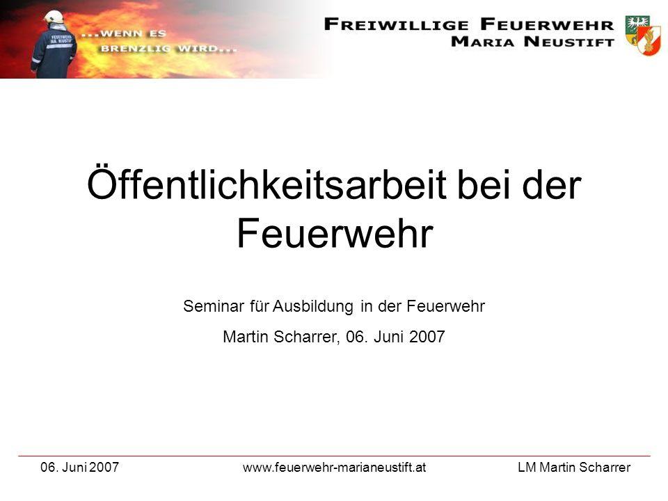 LM Martin Scharrer 06. Juni 2007www.feuerwehr-marianeustift.at Öffentlichkeitsarbeit bei der Feuerwehr Seminar für Ausbildung in der Feuerwehr Martin