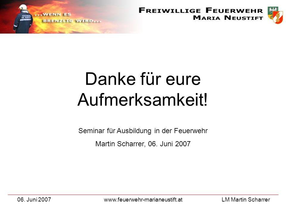 LM Martin Scharrer 06. Juni 2007www.feuerwehr-marianeustift.at Danke für eure Aufmerksamkeit! Seminar für Ausbildung in der Feuerwehr Martin Scharrer,