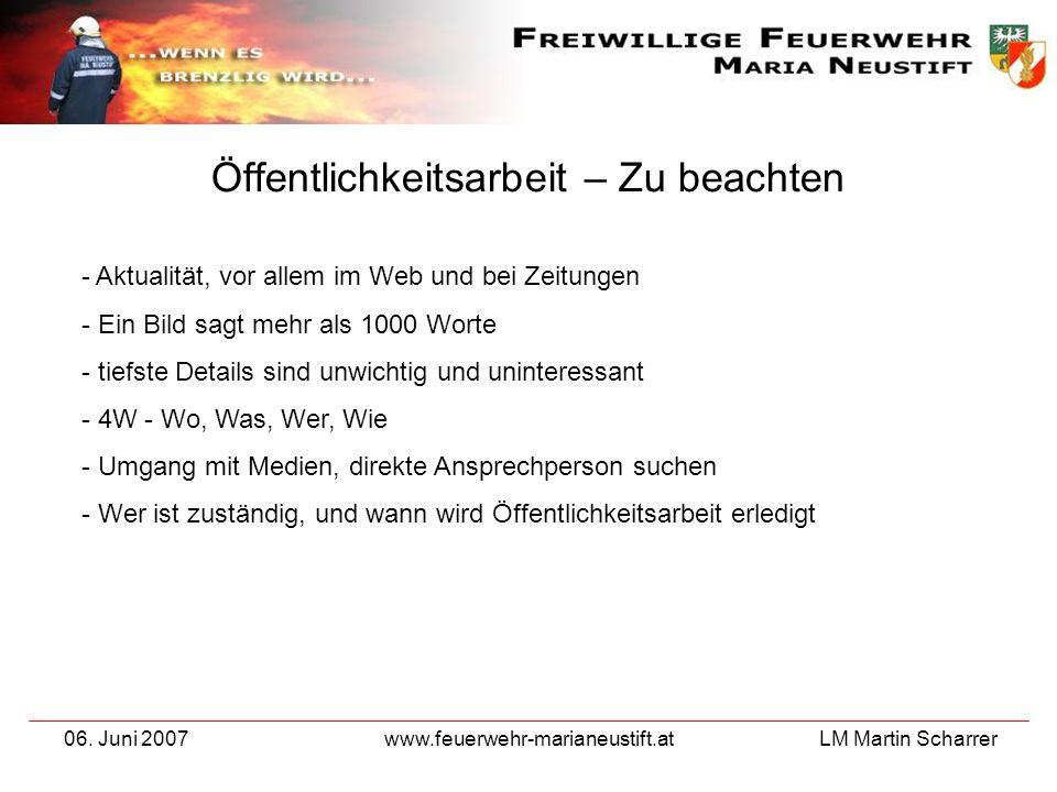 LM Martin Scharrer 06. Juni 2007www.feuerwehr-marianeustift.at Öffentlichkeitsarbeit – Zu beachten - Aktualität, vor allem im Web und bei Zeitungen -