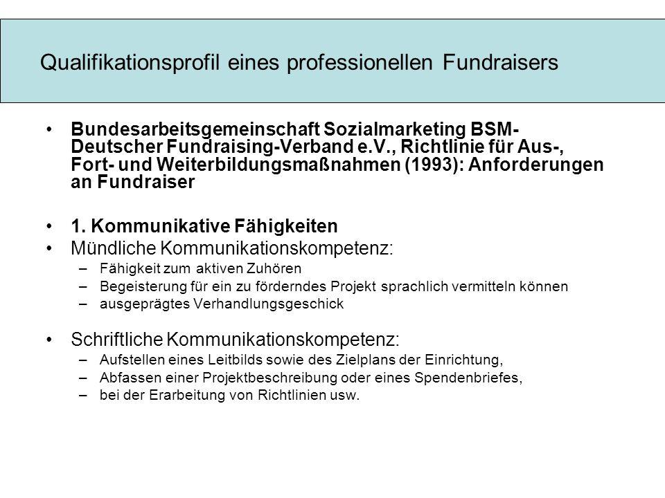 Qualifikationsprofil eines professionellen Fundraisers Bundesarbeitsgemeinschaft Sozialmarketing BSM- Deutscher Fundraising-Verband e.V., Richtlinie für Aus-, Fort- und Weiterbildungsmaßnahmen (1993): Anforderungen an Fundraiser 1.
