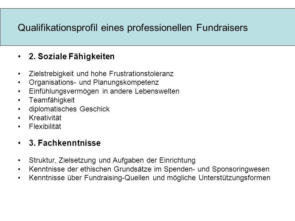Qualifikationsprofil eines professionellen Fundraisers 2. Soziale Fähigkeiten Zielstrebigkeit und hohe Frustrationstoleranz Organisations- und Planung