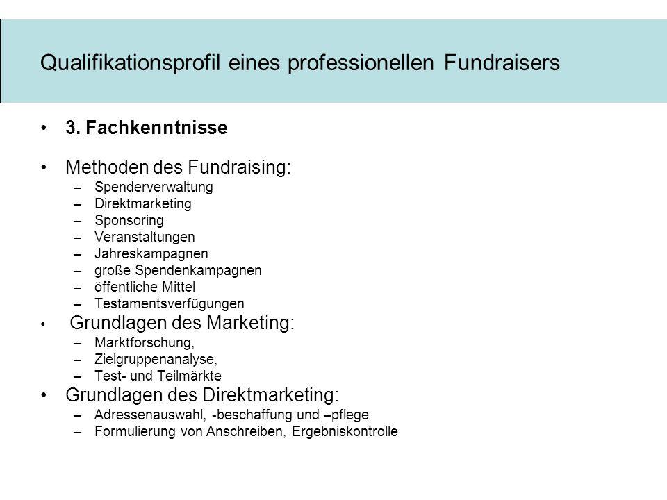 Qualifikationsprofil eines professionellen Fundraisers 3. Fachkenntnisse Methoden des Fundraising: –Spenderverwaltung –Direktmarketing –Sponsoring –Ve
